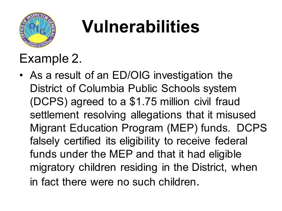 Vulnerabilities Example 2. As a result of an ED/OIG investigation the District of Columbia Public Schools system (DCPS) agreed to a $1.75 million civi