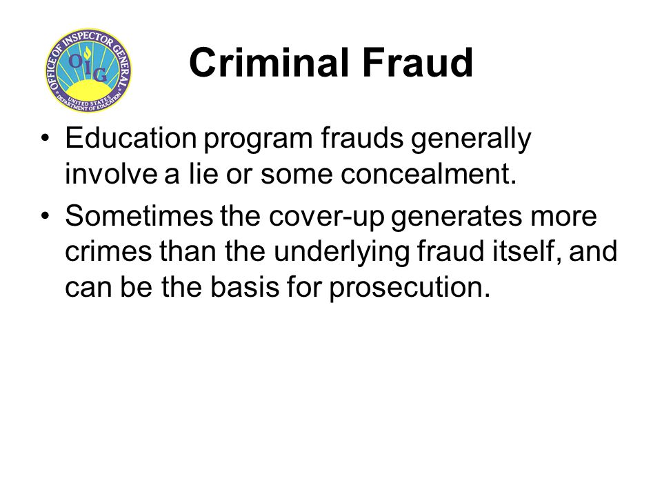 Criminal Fraud Education program frauds generally involve a lie or some concealment. Sometimes the cover-up generates more crimes than the underlying