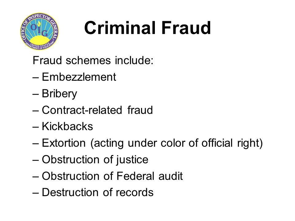 Criminal Fraud Fraud schemes include: –Embezzlement –Bribery –Contract-related fraud –Kickbacks –Extortion (acting under color of official right) –Obs