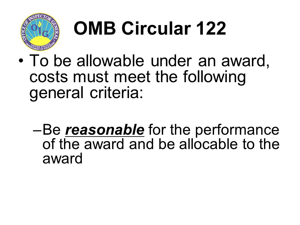 OMB Circular 122 To be allowable under an award, costs must meet the following general criteria: –Be reasonable for the performance of the award and b