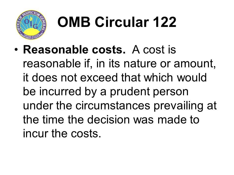 OMB Circular 122 Reasonable costs. A cost is reasonable if, in its nature or amount, it does not exceed that which would be incurred by a prudent pers