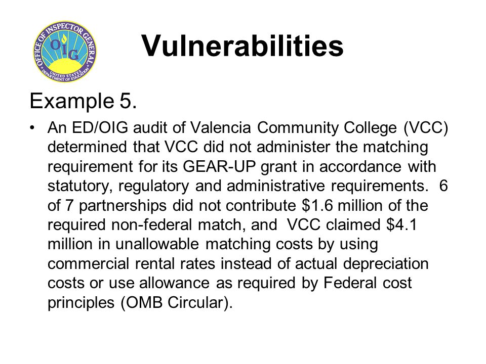 Vulnerabilities Example 5. An ED/OIG audit of Valencia Community College (VCC) determined that VCC did not administer the matching requirement for its