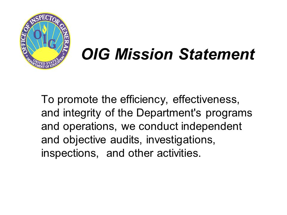 OIG Mission Statement To promote the efficiency, effectiveness, and integrity of the Department's programs and operations, we conduct independent and