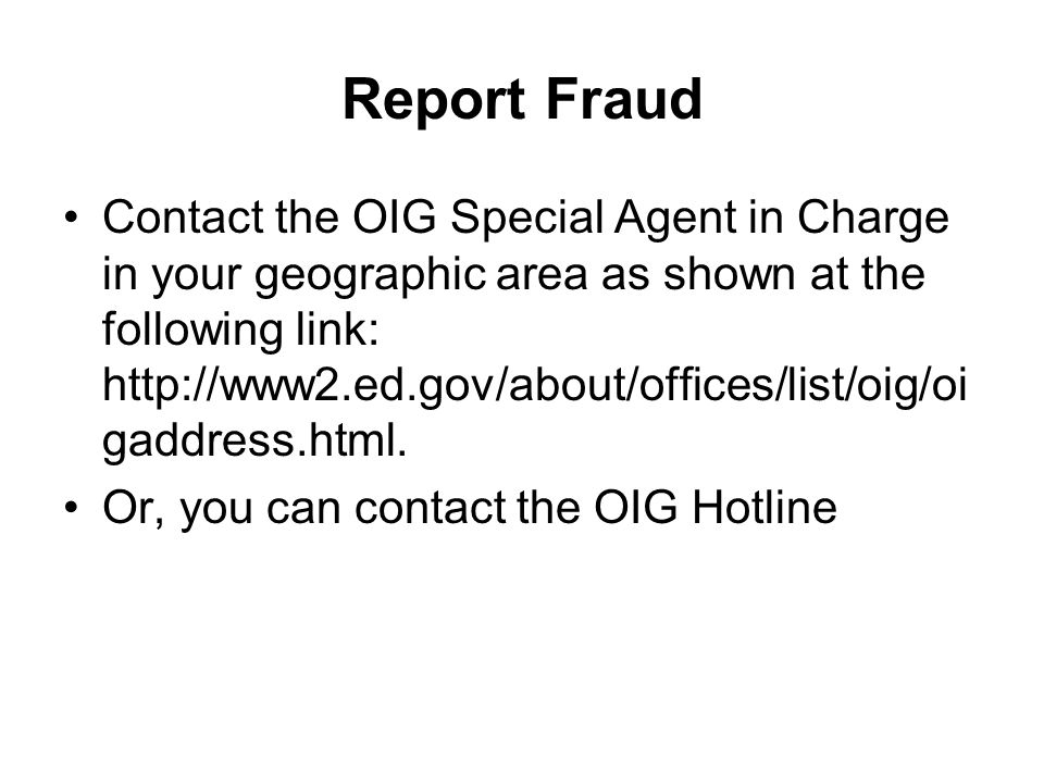 Report Fraud Contact the OIG Special Agent in Charge in your geographic area as shown at the following link: http://www2.ed.gov/about/offices/list/oig