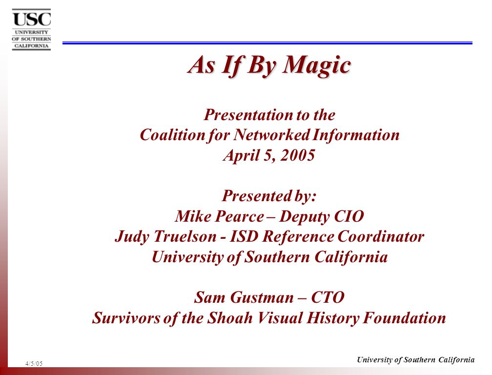 4/5/05 University of Southern California As If By Magic As If By Magic Presentation to the Coalition for Networked Information April 5, 2005 Presented by: Mike Pearce – Deputy CIO Judy Truelson - ISD Reference Coordinator University of Southern California Sam Gustman – CTO Survivors of the Shoah Visual History Foundation