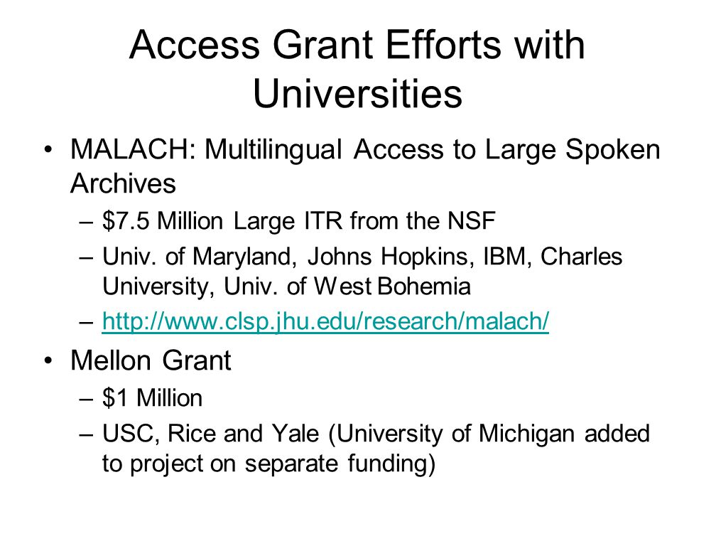 Access Grant Efforts with Universities MALACH: Multilingual Access to Large Spoken Archives –$7.5 Million Large ITR from the NSF –Univ.