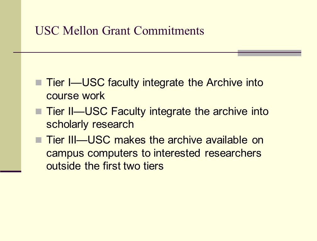 USC Mellon Grant Commitments Tier I—USC faculty integrate the Archive into course work Tier II—USC Faculty integrate the archive into scholarly research Tier III—USC makes the archive available on campus computers to interested researchers outside the first two tiers