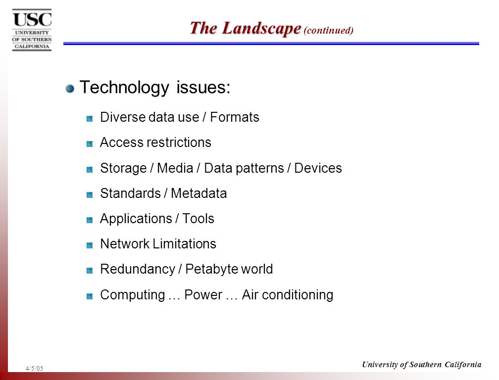 4/5/05 University of Southern California The Landscape The Landscape (continued) Technology issues: Diverse data use / Formats Access restrictions Storage / Media / Data patterns / Devices Standards / Metadata Applications / Tools Network Limitations Redundancy / Petabyte world Computing … Power … Air conditioning