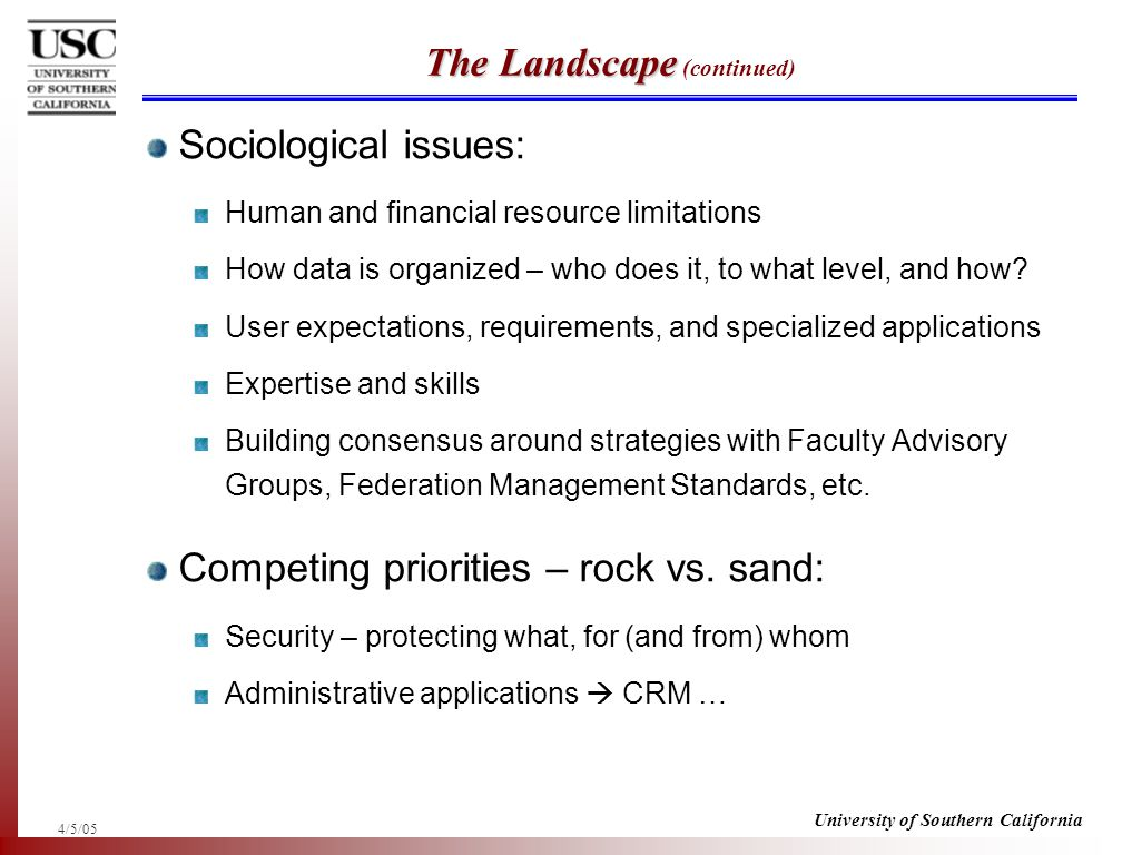 4/5/05 University of Southern California The Landscape The Landscape (continued) Sociological issues: Human and financial resource limitations How data is organized – who does it, to what level, and how.