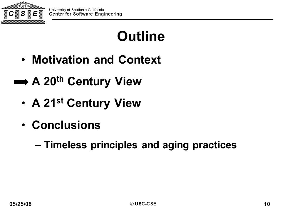 University of Southern California Center for Software Engineering C S E USC 05/25/06 © USC-CSE 10 Outline Motivation and Context A 20 th Century View A 21 st Century View Conclusions –Timeless principles and aging practices
