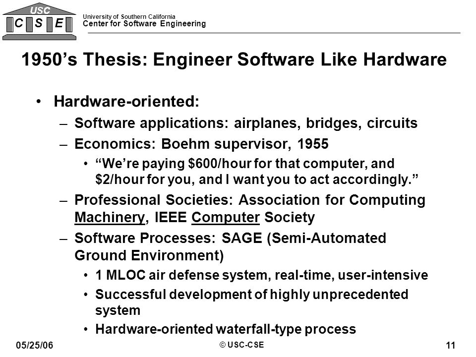 University of Southern California Center for Software Engineering C S E USC 05/25/06 © USC-CSE 11 1950's Thesis: Engineer Software Like Hardware Hardware-oriented: –Software applications: airplanes, bridges, circuits –Economics: Boehm supervisor, 1955 We're paying $600/hour for that computer, and $2/hour for you, and I want you to act accordingly. –Professional Societies: Association for Computing Machinery, IEEE Computer Society –Software Processes: SAGE (Semi-Automated Ground Environment) 1 MLOC air defense system, real-time, user-intensive Successful development of highly unprecedented system Hardware-oriented waterfall-type process