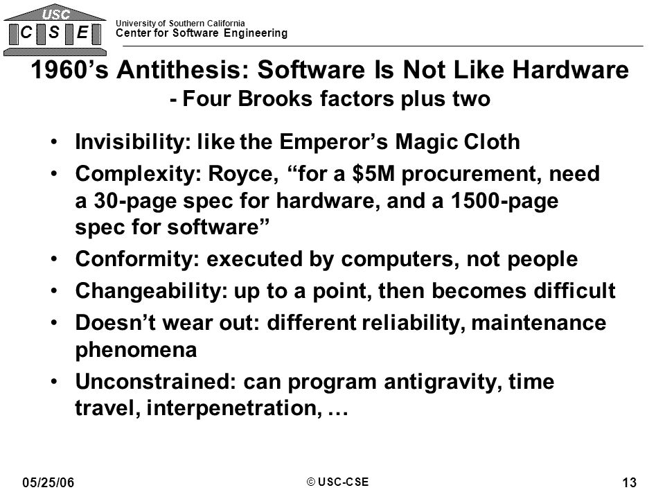 University of Southern California Center for Software Engineering C S E USC 05/25/06 © USC-CSE 13 1960's Antithesis: Software Is Not Like Hardware - Four Brooks factors plus two Invisibility: like the Emperor's Magic Cloth Complexity: Royce, for a $5M procurement, need a 30-page spec for hardware, and a 1500-page spec for software Conformity: executed by computers, not people Changeability: up to a point, then becomes difficult Doesn't wear out: different reliability, maintenance phenomena Unconstrained: can program antigravity, time travel, interpenetration, …