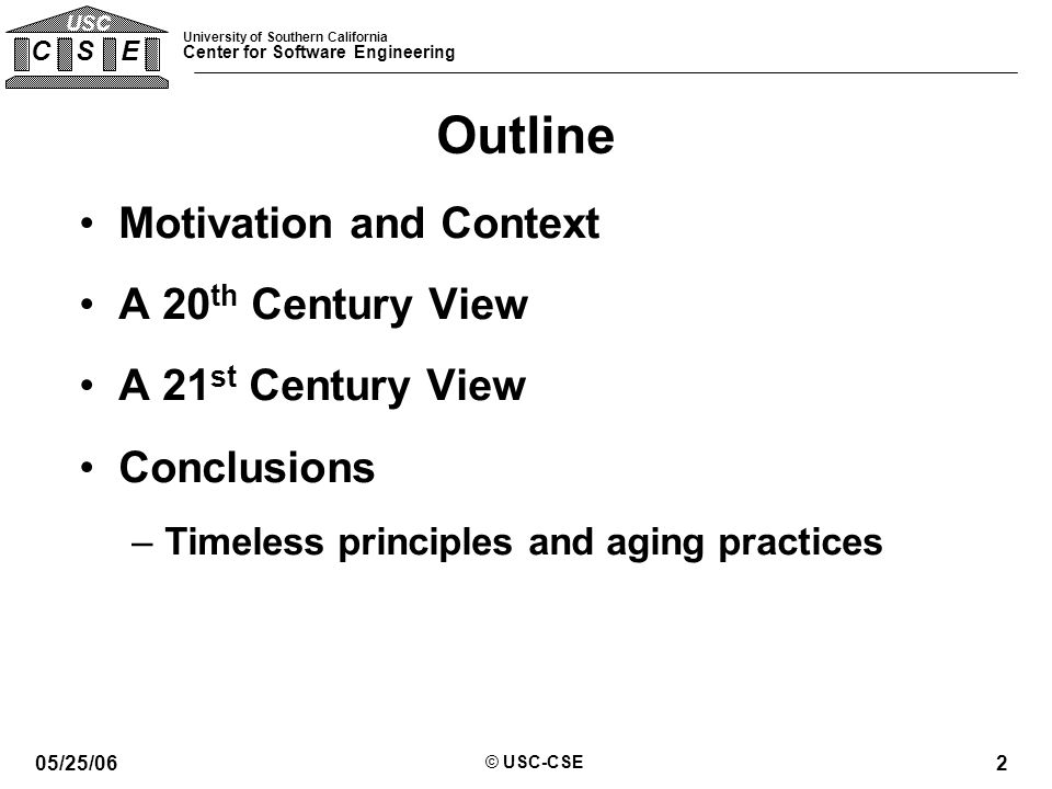 University of Southern California Center for Software Engineering C S E USC 05/25/06 © USC-CSE 2 Outline Motivation and Context A 20 th Century View A 21 st Century View Conclusions –Timeless principles and aging practices