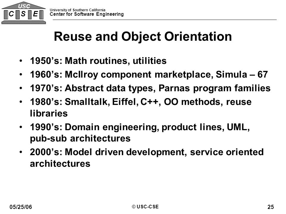 University of Southern California Center for Software Engineering C S E USC 05/25/06 © USC-CSE 25 Reuse and Object Orientation 1950's: Math routines, utilities 1960's: McIlroy component marketplace, Simula – 67 1970's: Abstract data types, Parnas program families 1980's: Smalltalk, Eiffel, C++, OO methods, reuse libraries 1990's: Domain engineering, product lines, UML, pub-sub architectures 2000's: Model driven development, service oriented architectures