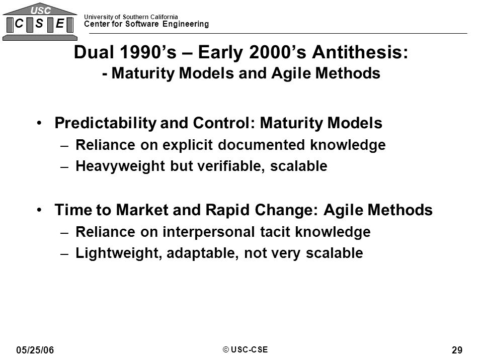 University of Southern California Center for Software Engineering C S E USC 05/25/06 © USC-CSE 29 Dual 1990's – Early 2000's Antithesis: - Maturity Models and Agile Methods Predictability and Control: Maturity Models –Reliance on explicit documented knowledge –Heavyweight but verifiable, scalable Time to Market and Rapid Change: Agile Methods –Reliance on interpersonal tacit knowledge –Lightweight, adaptable, not very scalable