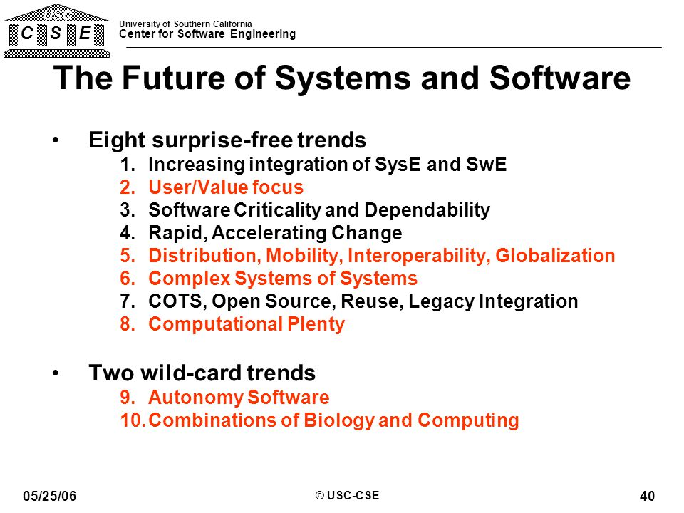 University of Southern California Center for Software Engineering C S E USC 05/25/06 © USC-CSE 40 The Future of Systems and Software Eight surprise-free trends 1.Increasing integration of SysE and SwE 2.User/Value focus 3.Software Criticality and Dependability 4.Rapid, Accelerating Change 5.Distribution, Mobility, Interoperability, Globalization 6.Complex Systems of Systems 7.COTS, Open Source, Reuse, Legacy Integration 8.Computational Plenty Two wild-card trends 9.Autonomy Software 10.Combinations of Biology and Computing