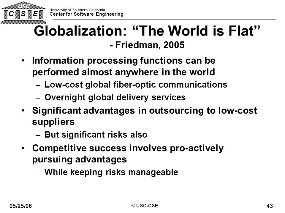University of Southern California Center for Software Engineering C S E USC 05/25/06 © USC-CSE 43 Globalization: The World is Flat - Friedman, 2005 Information processing functions can be performed almost anywhere in the world –Low-cost global fiber-optic communications –Overnight global delivery services Significant advantages in outsourcing to low-cost suppliers –But significant risks also Competitive success involves pro-actively pursuing advantages –While keeping risks manageable
