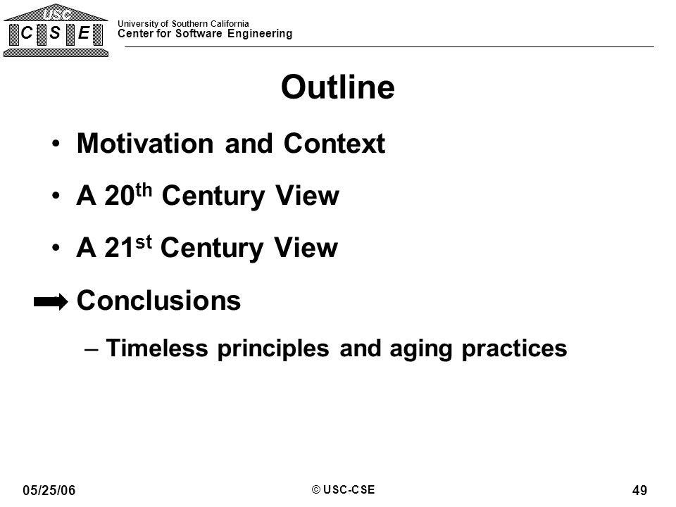 University of Southern California Center for Software Engineering C S E USC 05/25/06 © USC-CSE 49 Outline Motivation and Context A 20 th Century View A 21 st Century View Conclusions –Timeless principles and aging practices