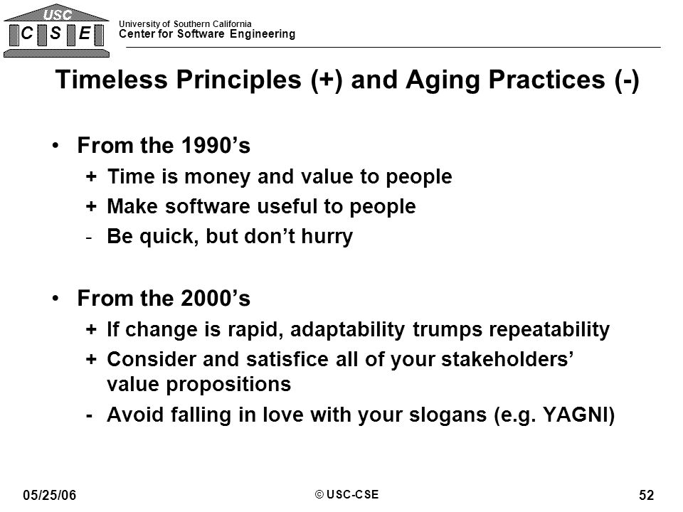 University of Southern California Center for Software Engineering C S E USC 05/25/06 © USC-CSE 52 Timeless Principles (+) and Aging Practices (-) From the 1990's +Time is money and value to people +Make software useful to people -Be quick, but don't hurry From the 2000's +If change is rapid, adaptability trumps repeatability +Consider and satisfice all of your stakeholders' value propositions -Avoid falling in love with your slogans (e.g.
