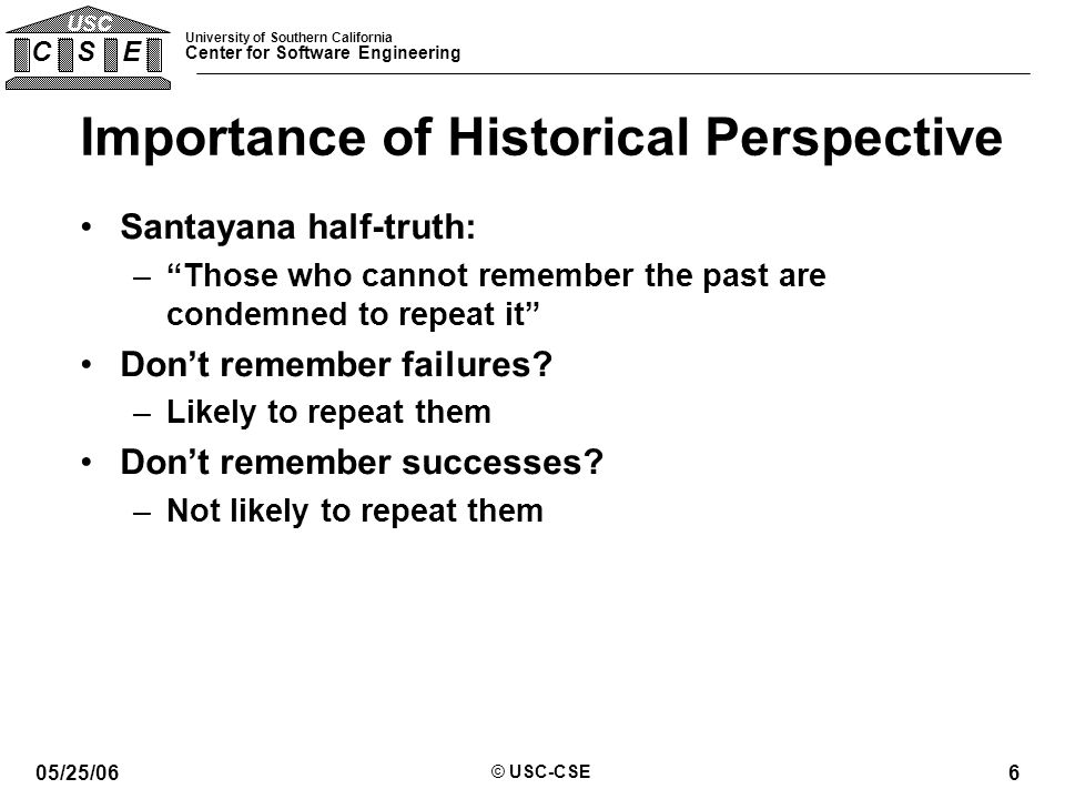 University of Southern California Center for Software Engineering C S E USC 05/25/06 © USC-CSE 6 Importance of Historical Perspective Santayana half-truth: – Those who cannot remember the past are condemned to repeat it Don't remember failures.