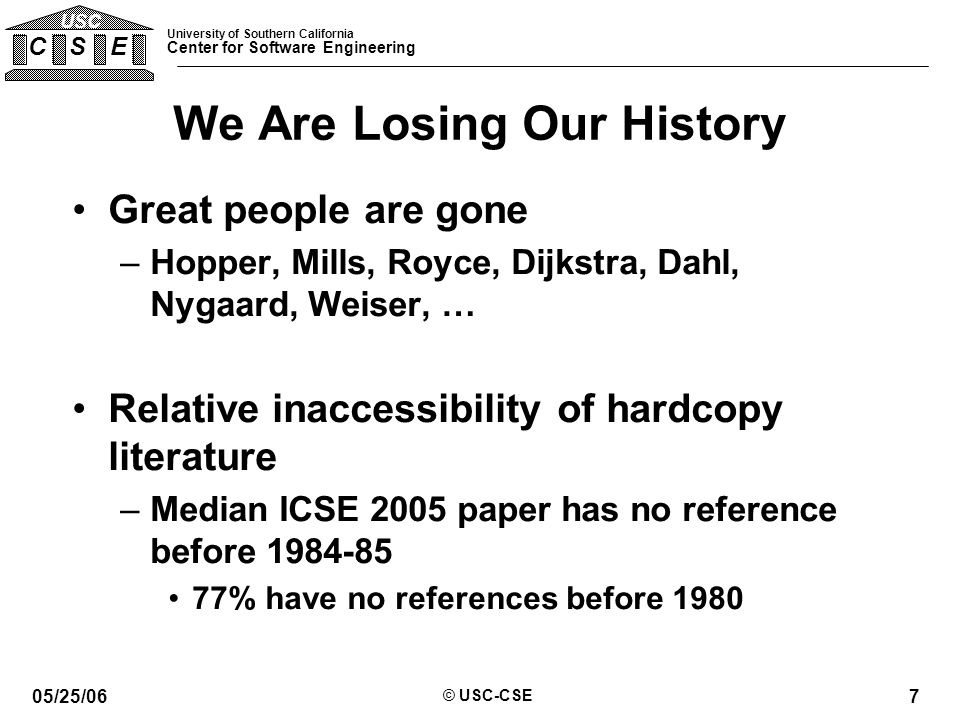 University of Southern California Center for Software Engineering C S E USC 05/25/06 © USC-CSE 7 We Are Losing Our History Great people are gone –Hopper, Mills, Royce, Dijkstra, Dahl, Nygaard, Weiser, … Relative inaccessibility of hardcopy literature –Median ICSE 2005 paper has no reference before 1984-85 77% have no references before 1980