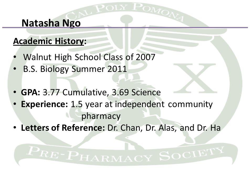 Natasha Ngo Academic History: Walnut High School Class of 2007 B.S. Biology Summer 2011 GPA: 3.77 Cumulative, 3.69 Science Experience: 1.5 year at ind