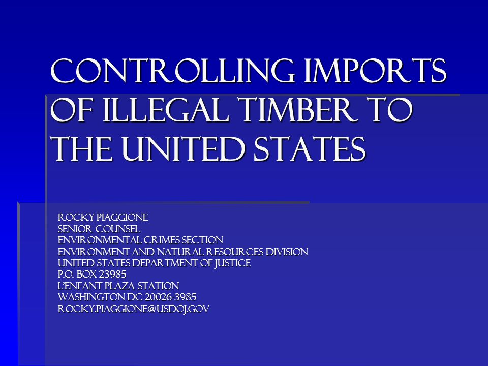Controlling imports of ILLEGAL timber to THE UNITED STATES ROCKY PIAGGIONE SENIOR COUNSEL ENVIRONMENTAL CRIMES SECTION ENVIRONMENT AND NATURAL RESOURCES DIVISION UNITED STATES DEPARTMENT OF JUSTICE P.O.