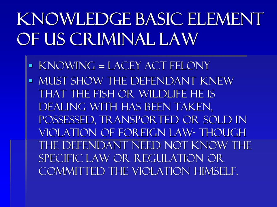 Knowledge basic element of us criminal law  Knowing = lacey act felony  Must show the defendant knew that the fish or wildlife he is dealing with has been taken, possessed, transported or sold in violation of foreign law- though the defendant need not know the specific law or regulation or committed the violation himself.