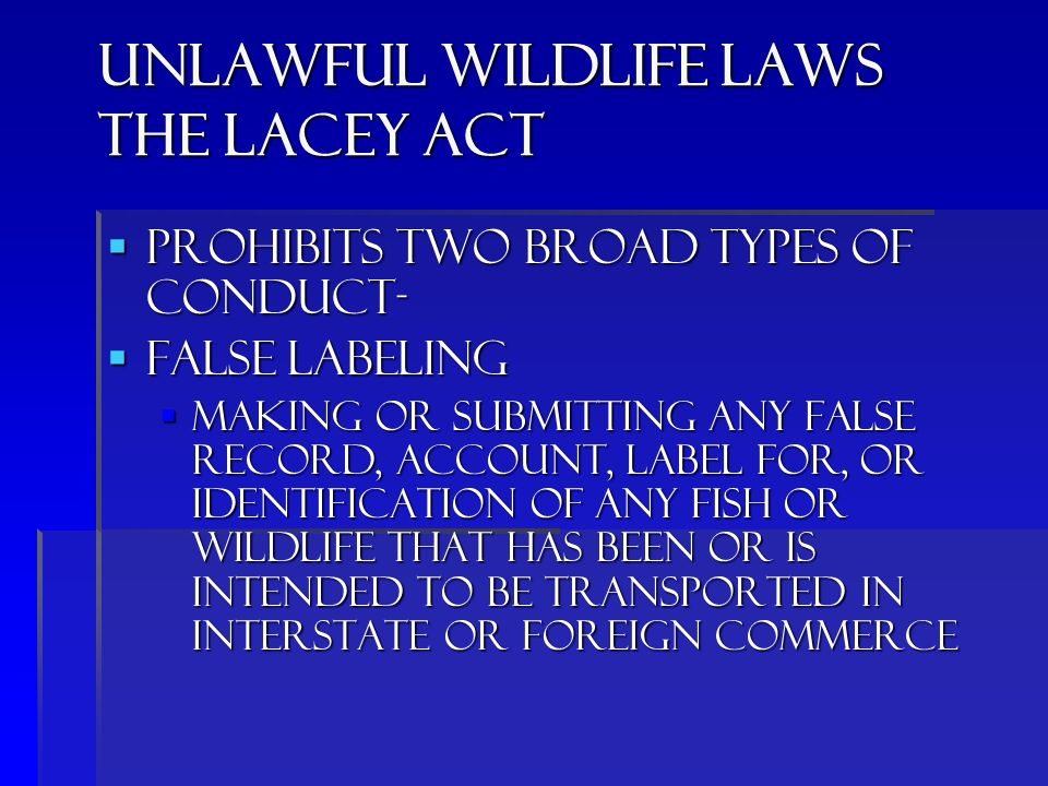 Unlawful wildlife laws the Lacey Act  Prohibits two broad types of conduct-  false labeling  Making or submitting any false record, account, label for, or identification of any fish or wildlife that has been or is intended to be transported in interstate or foreign commerce