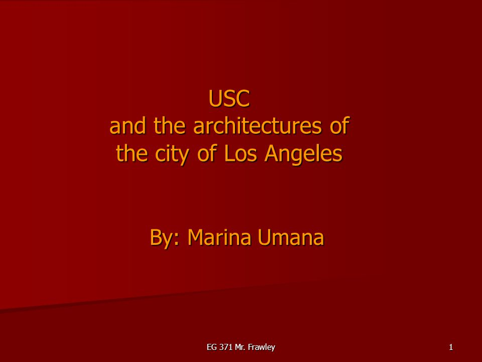 EG 371 Mr. Frawley 1 USC and the architectures of the city of Los Angeles By: Marina Umana