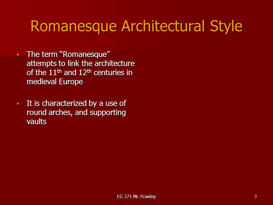 "EG 371 Mr. Frawley3 Romanesque Architectural Style  The term ""Romanesque"" attempts to link the architecture of the 11 th and 12 th centuries in medie"