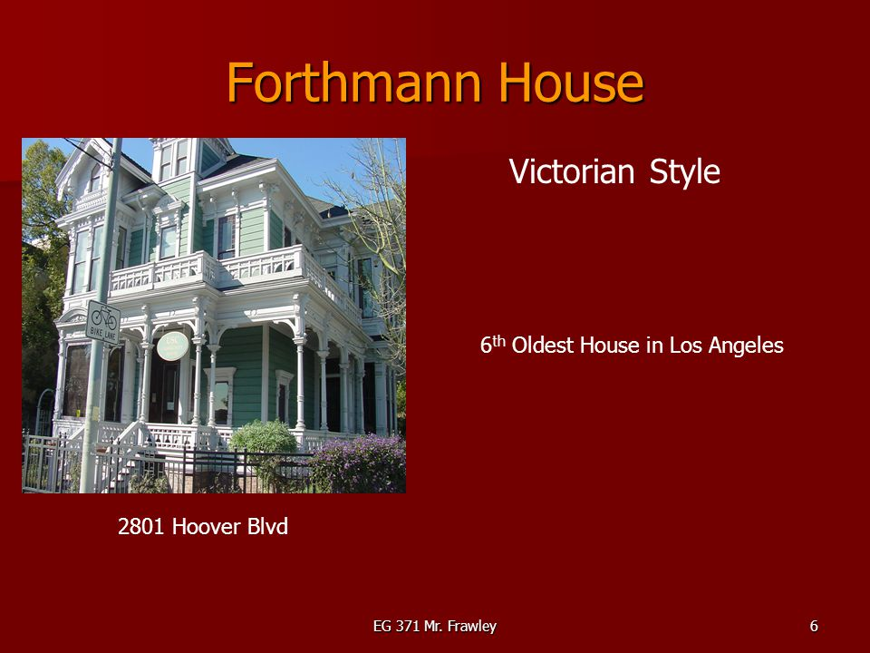 EG 371 Mr. Frawley6 Forthmann House 2801 Hoover Blvd Victorian Style 6 th Oldest House in Los Angeles