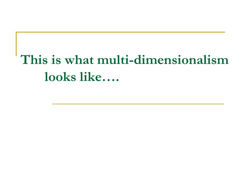 This is what multi-dimensionalism looks like….