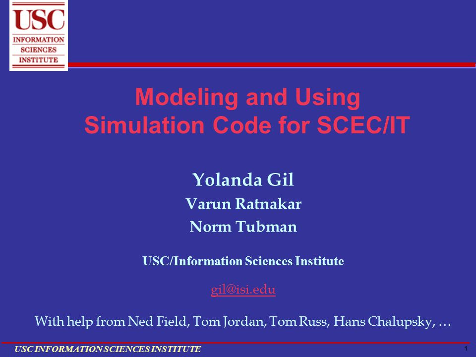 1 USC INFORMATION SCIENCES INSTITUTE Modeling and Using Simulation Code for SCEC/IT Yolanda Gil Varun Ratnakar Norm Tubman USC/Information Sciences Institute gil@isi.edu With help from Ned Field, Tom Jordan, Tom Russ, Hans Chalupsky, …