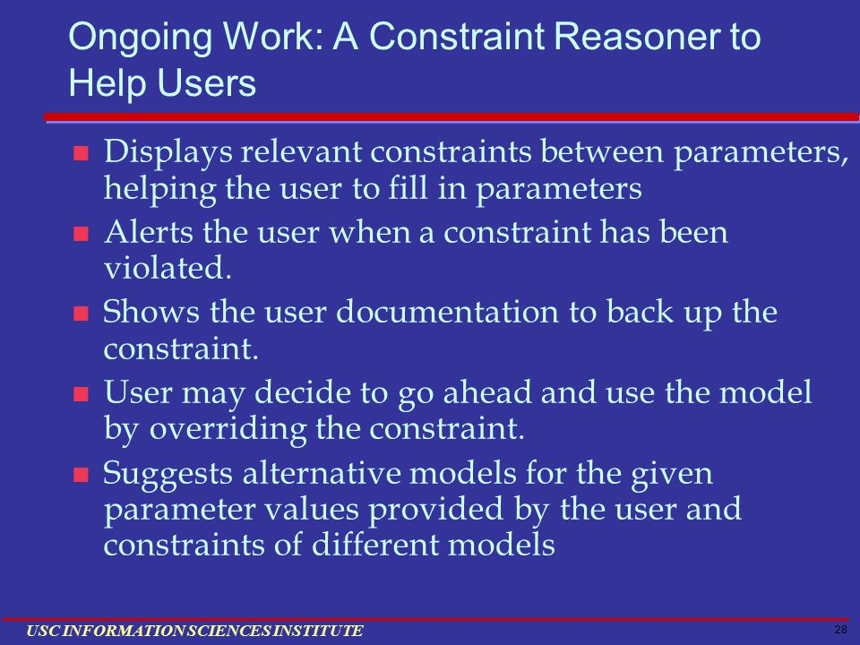 28 USC INFORMATION SCIENCES INSTITUTE Ongoing Work: A Constraint Reasoner to Help Users Displays relevant constraints between parameters, helping the user to fill in parameters Alerts the user when a constraint has been violated.