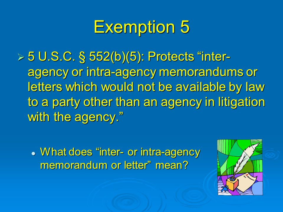 "Exemption 5  5 U.S.C. § 552(b)(5): Protects ""inter- agency or intra-agency memorandums or letters which would not be available by law to a party othe"