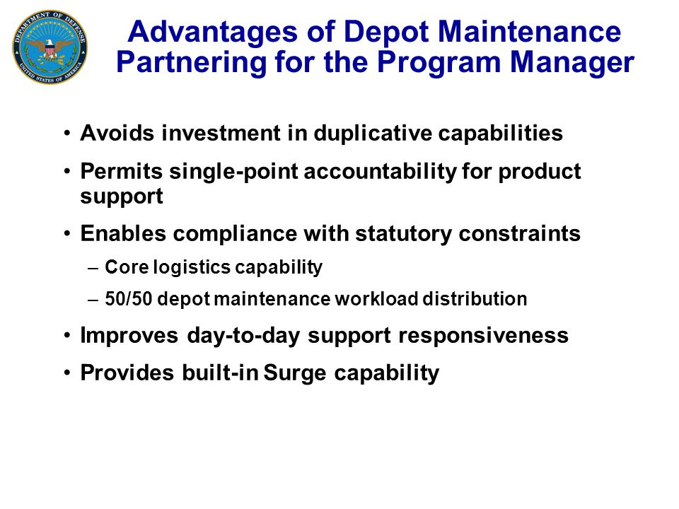 Advantages of Depot Maintenance Partnering for the Program Manager Avoids investment in duplicative capabilities Permits single-point accountability for product support Enables compliance with statutory constraints –Core logistics capability –50/50 depot maintenance workload distribution Improves day-to-day support responsiveness Provides built-in Surge capability