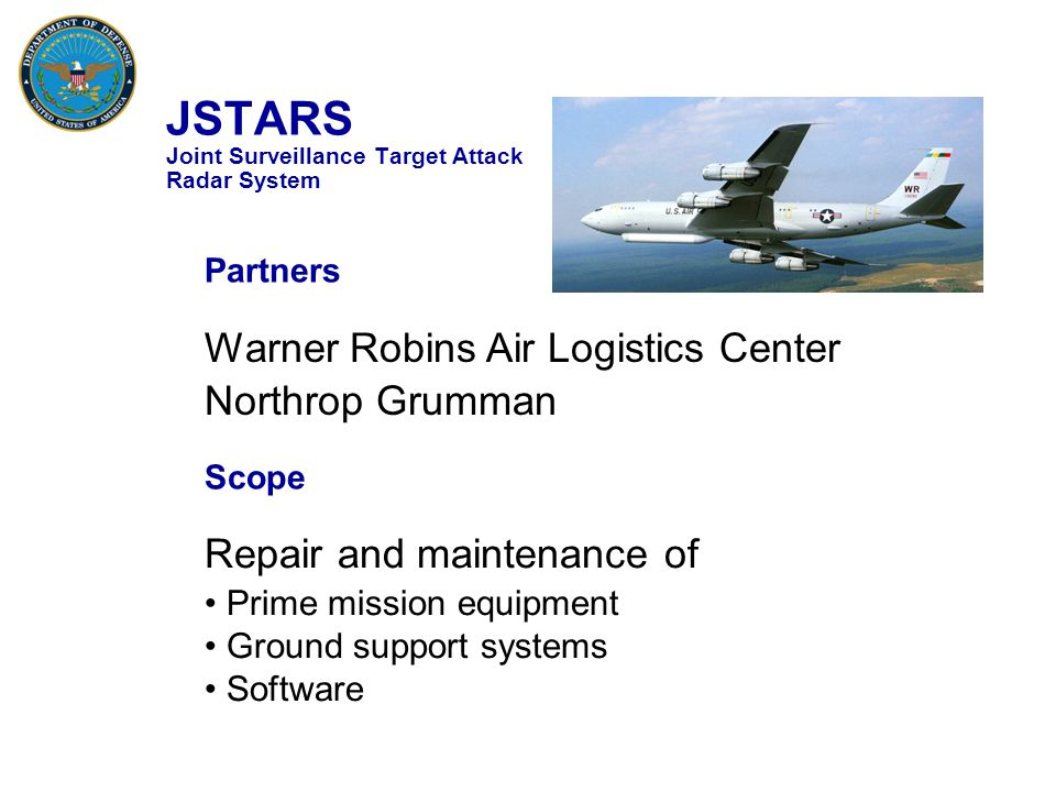 JSTARS Joint Surveillance Target Attack Radar System Warner Robins Air Logistics Center Northrop Grumman Partners Scope Repair and maintenance of Prime mission equipment Ground support systems Software