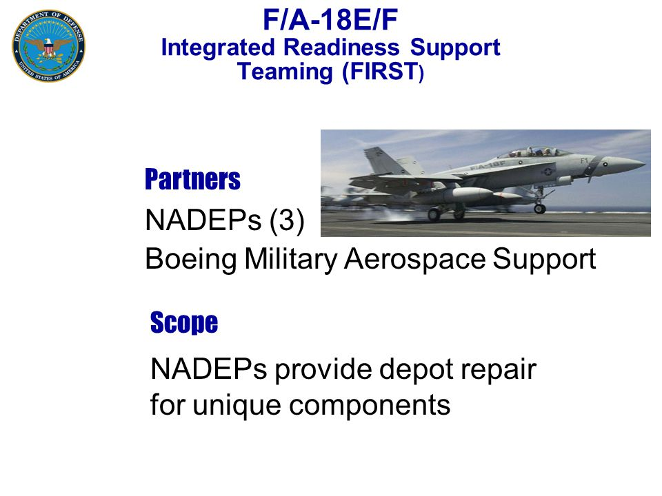 F/A-18E/F Integrated Readiness Support Teaming (FIRST ) Partners Scope NADEPs (3) Boeing Military Aerospace Support NADEPs provide depot repair for unique components