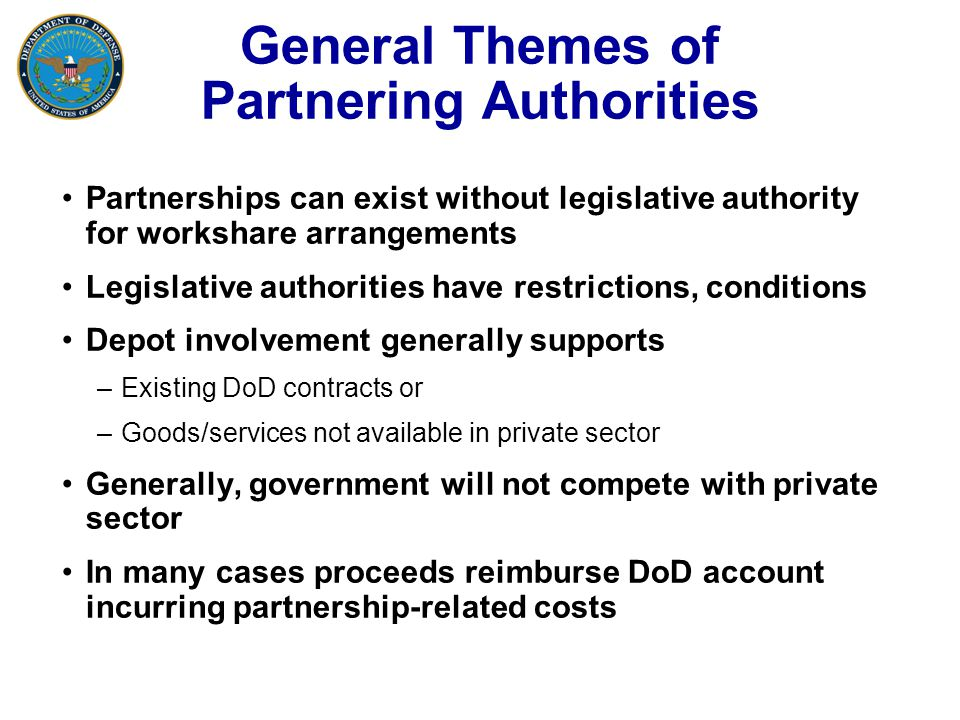 General Themes of Partnering Authorities Partnerships can exist without legislative authority for workshare arrangements Legislative authorities have restrictions, conditions Depot involvement generally supports –Existing DoD contracts or –Goods/services not available in private sector Generally, government will not compete with private sector In many cases proceeds reimburse DoD account incurring partnership-related costs