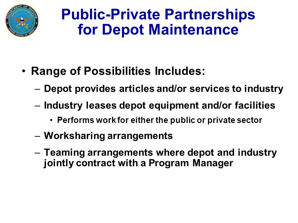 Public-Private Partnerships for Depot Maintenance Range of Possibilities Includes: –Depot provides articles and/or services to industry –Industry leases depot equipment and/or facilities Performs work for either the public or private sector –Worksharing arrangements –Teaming arrangements where depot and industry jointly contract with a Program Manager