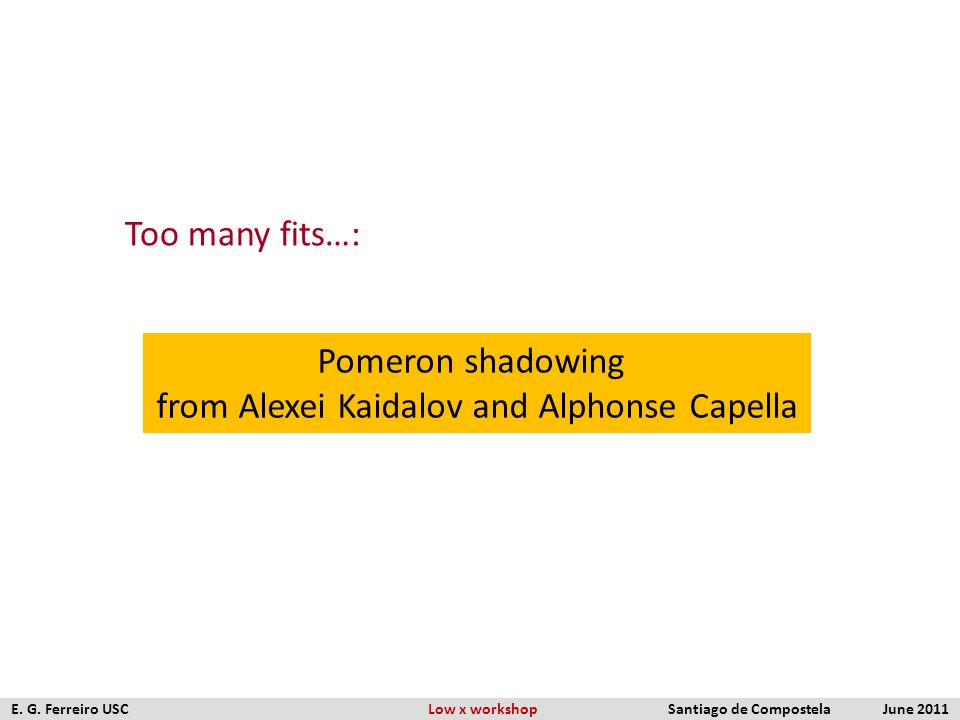 Too many fits…: Pomeron shadowing from Alexei Kaidalov and Alphonse Capella E. G. Ferreiro USC Low x workshop Santiago de Compostela June 2011