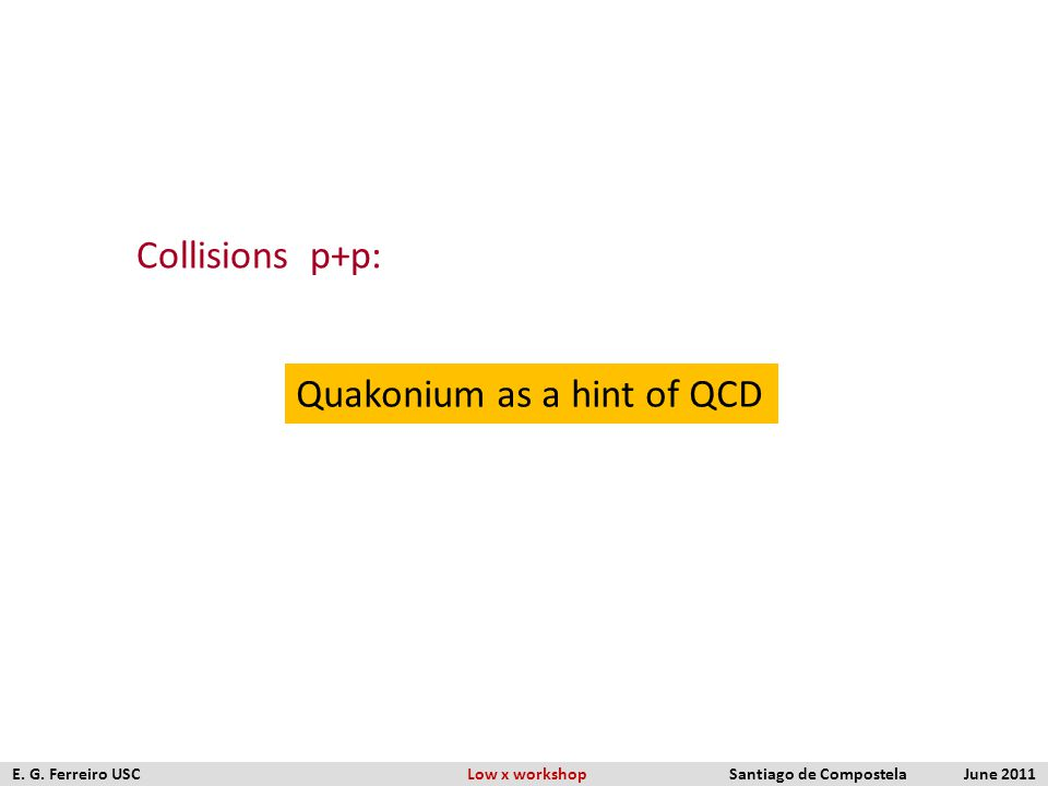 Collisions p+p: Quakonium as a hint of QCD E. G. Ferreiro USC Low x workshop Santiago de Compostela June 2011