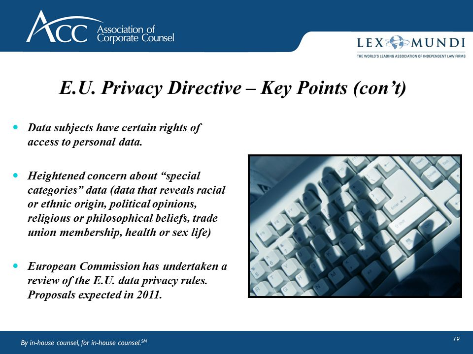 """E.U. Privacy Directive – Key Points (con't) Data subjects have certain rights of access to personal data. Heightened concern about """"special categories"""
