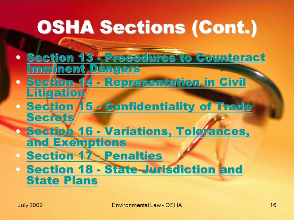 July 2002Environmental Law - OSHA16 OSHA Sections (Cont.) Section 13 - Procedures to Counteract Imminent DangersSection 13 - Procedures to Counteract Imminent DangersSection 13 - Procedures to Counteract Imminent DangersSection 13 - Procedures to Counteract Imminent Dangers Section 14 - Representation in Civil LitigationSection 14 - Representation in Civil LitigationSection 14 - Representation in Civil LitigationSection 14 - Representation in Civil Litigation Section 15 - Confidentiality of Trade SecretsSection 15 - Confidentiality of Trade SecretsSection 15 - Confidentiality of Trade SecretsSection 15 - Confidentiality of Trade Secrets Section 16 - Variations, Tolerances, and ExemptionsSection 16 - Variations, Tolerances, and ExemptionsSection 16 - Variations, Tolerances, and ExemptionsSection 16 - Variations, Tolerances, and Exemptions Section 17 - PenaltiesSection 17 - PenaltiesSection 17 - PenaltiesSection 17 - Penalties Section 18 - State Jurisdiction and State PlansSection 18 - State Jurisdiction and State PlansSection 18 - State Jurisdiction and State PlansSection 18 - State Jurisdiction and State Plans