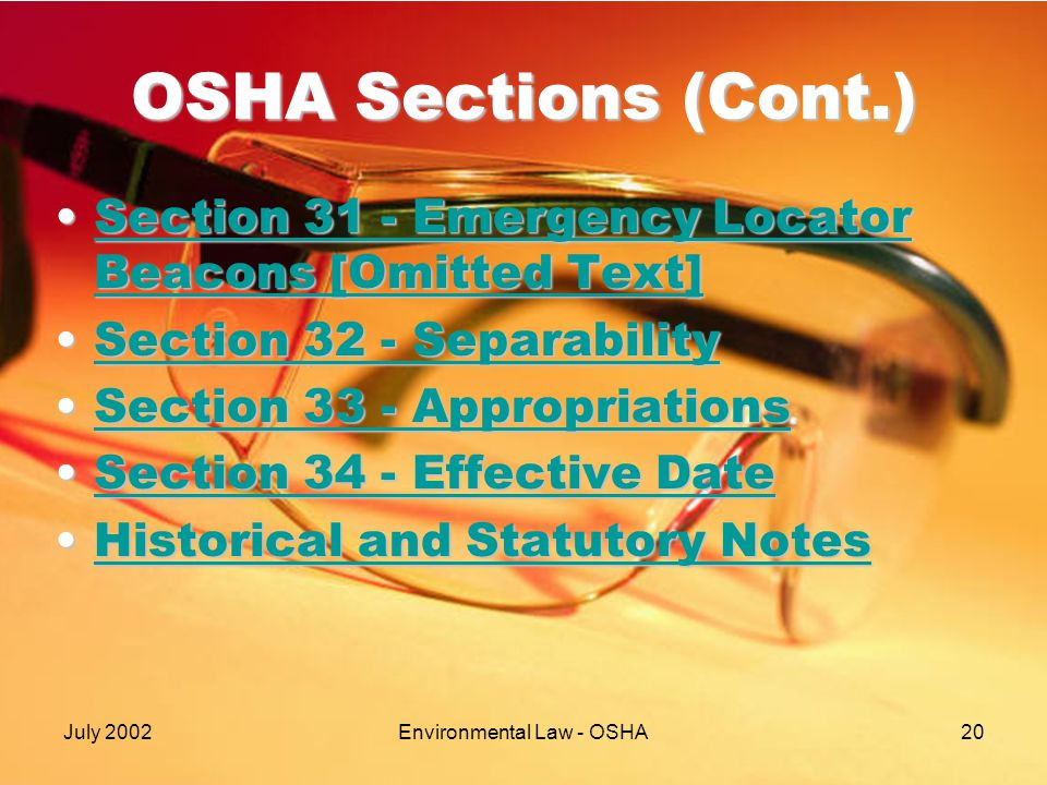 July 2002Environmental Law - OSHA20 OSHA Sections (Cont.) Section 31 - Emergency Locator Beacons [Omitted Text]Section 31 - Emergency Locator Beacons [Omitted Text]Section 31 - Emergency Locator Beacons [Omitted Text]Section 31 - Emergency Locator Beacons [Omitted Text] Section 32 - SeparabilitySection 32 - SeparabilitySection 32 - SeparabilitySection 32 - Separability Section 33 - AppropriationsSection 33 - AppropriationsSection 33 - AppropriationsSection 33 - Appropriations Section 34 - Effective DateSection 34 - Effective DateSection 34 - Effective DateSection 34 - Effective Date Historical and Statutory NotesHistorical and Statutory NotesHistorical and Statutory NotesHistorical and Statutory Notes