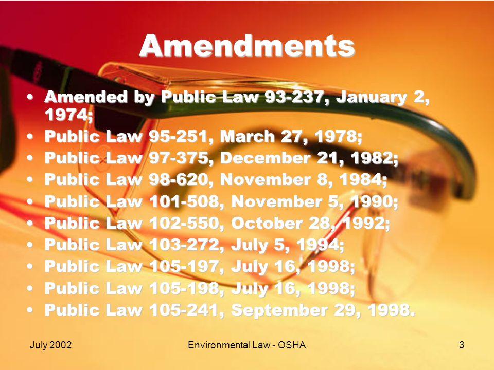 July 2002Environmental Law - OSHA3 Amendments Amended by Public Law 93-237, January 2, 1974;Amended by Public Law 93-237, January 2, 1974; Public Law 95-251, March 27, 1978;Public Law 95-251, March 27, 1978; Public Law 97-375, December 21, 1982;Public Law 97-375, December 21, 1982; Public Law 98-620, November 8, 1984;Public Law 98-620, November 8, 1984; Public Law 101-508, November 5, 1990;Public Law 101-508, November 5, 1990; Public Law 102-550, October 28, 1992;Public Law 102-550, October 28, 1992; Public Law 103-272, July 5, 1994;Public Law 103-272, July 5, 1994; Public Law 105-197, July 16, 1998;Public Law 105-197, July 16, 1998; Public Law 105-198, July 16, 1998;Public Law 105-198, July 16, 1998; Public Law 105-241, September 29, 1998.Public Law 105-241, September 29, 1998.