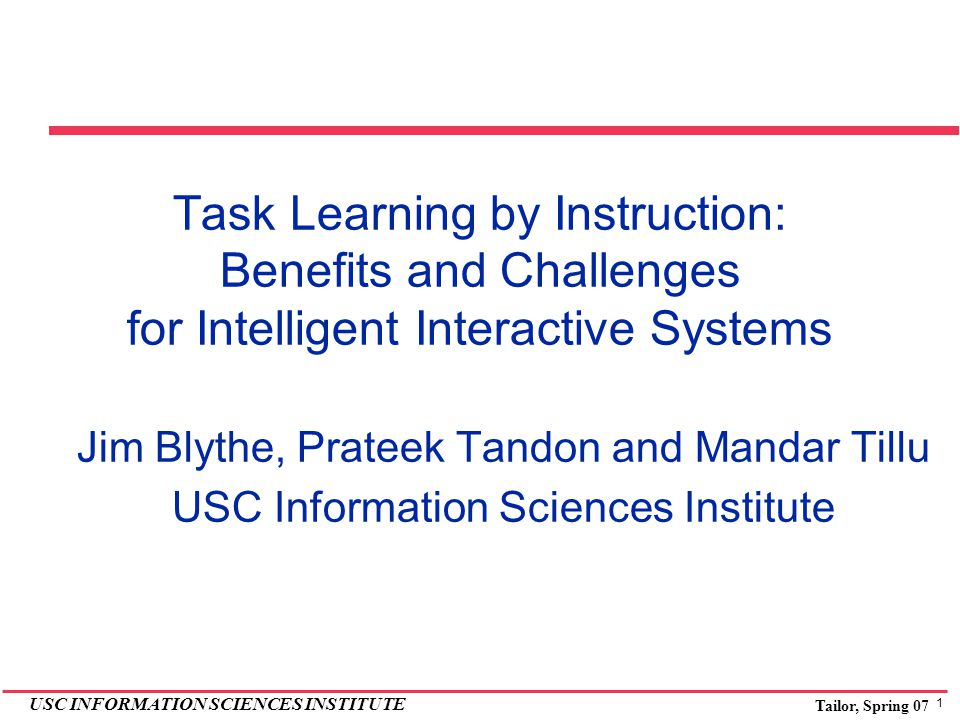 1 USC INFORMATION SCIENCES INSTITUTE Tailor, Spring 07 Task Learning by Instruction: Benefits and Challenges for Intelligent Interactive Systems Jim B