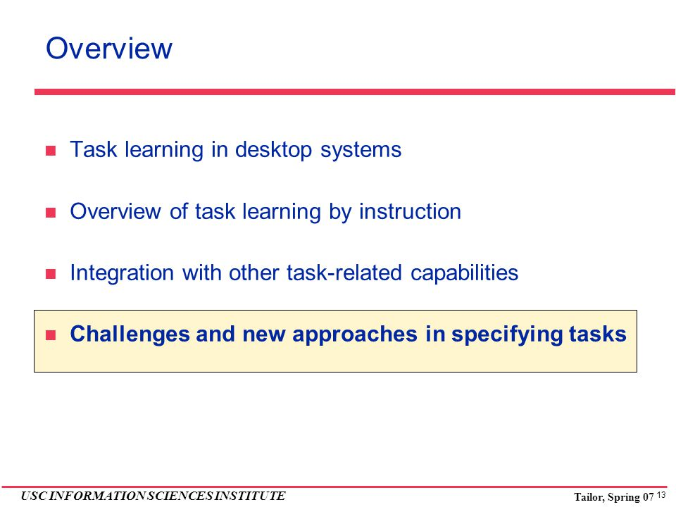 13 USC INFORMATION SCIENCES INSTITUTE Tailor, Spring 07 Overview Task learning in desktop systems Overview of task learning by instruction Integration with other task-related capabilities Challenges and new approaches in specifying tasks