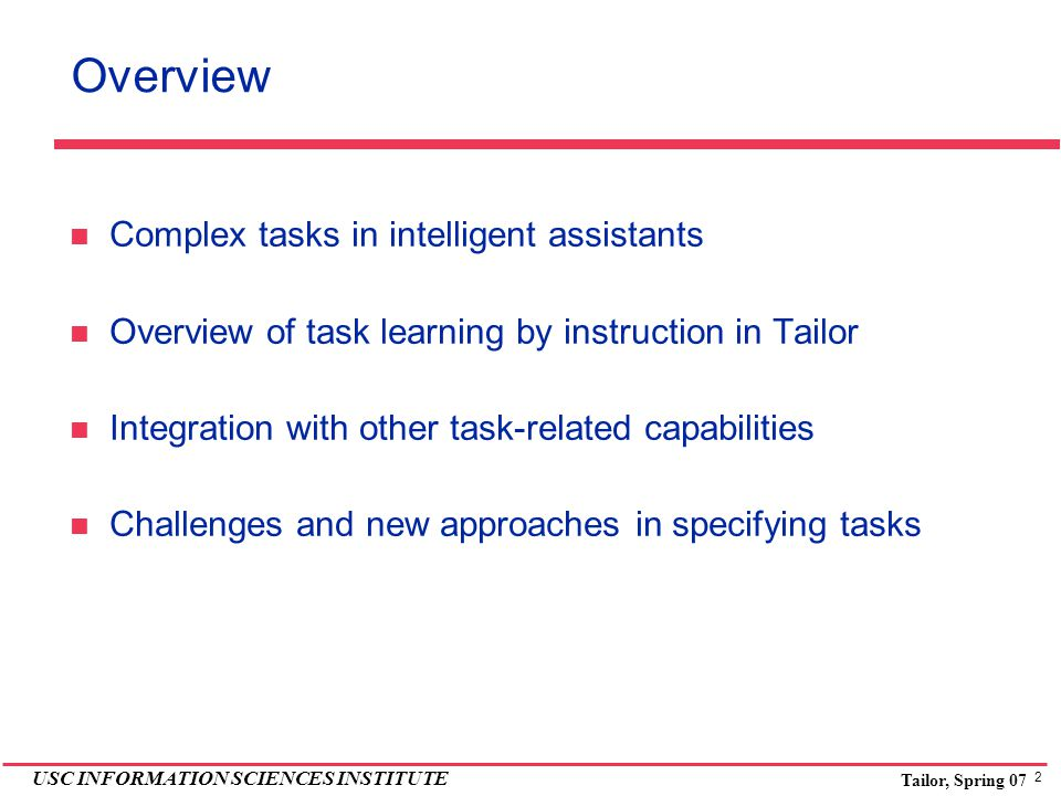 2 USC INFORMATION SCIENCES INSTITUTE Tailor, Spring 07 Overview Complex tasks in intelligent assistants Overview of task learning by instruction in Tailor Integration with other task-related capabilities Challenges and new approaches in specifying tasks